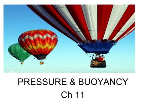 PRESSURE & BUOYANCY Ch 11. I. PRESSURE A.The force exerted on a surface divided by the area over which the force is exerted. B.Pressure = Force = Newton's.