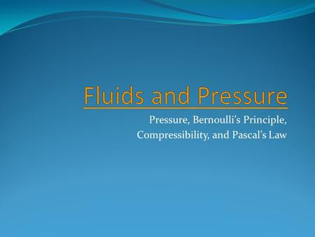 Pressure, Bernoulli's Principle, Compressibility, and Pascal's Law.