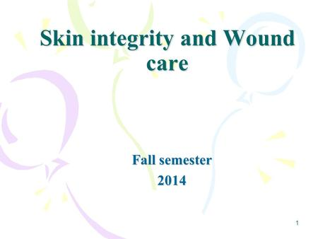 Skin integrity and Wound care Fall semester 2014 1.