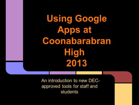 Using Google Apps at Coonabarabran High 2013 An introduction to new DEC- approved tools for staff and students.