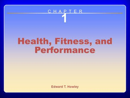 Chapter 1 1 Health, Fitness, and Performance Edward T. Howley C H A P T E R.
