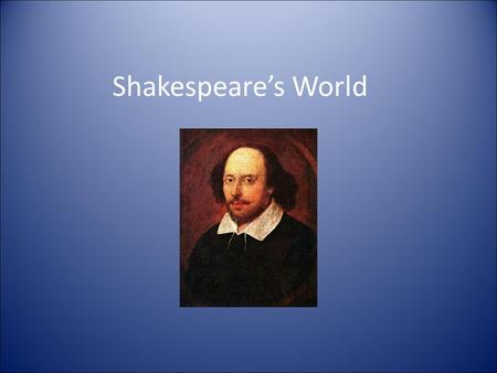 Shakespeare's World. Time period William Shakespeare lived from 1564—1616 Lived in England, during the Renaissance Elizabeth I was the queen.
