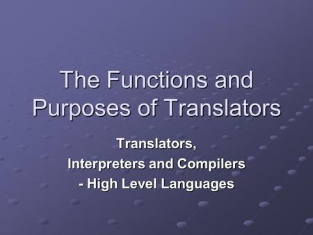 The Functions and Purposes of Translators Translators, Interpreters and Compilers - High Level Languages.