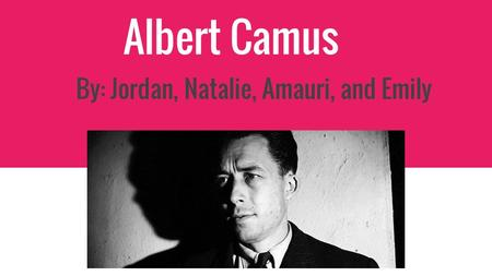 Albert Camus By: Jordan, Natalie, Amauri, and Emily.