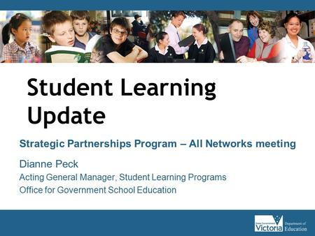 Student Learning Update Strategic Partnerships Program – All Networks meeting Dianne Peck Acting General Manager, Student Learning Programs Office for.