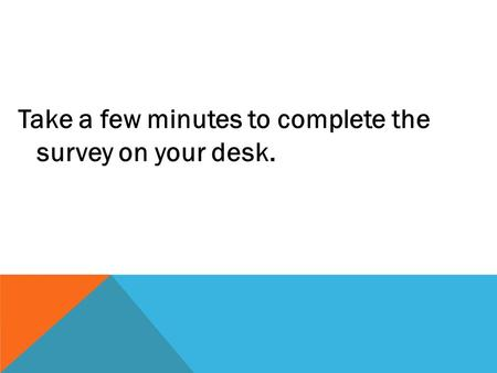 Take a few minutes to complete the survey on your desk.