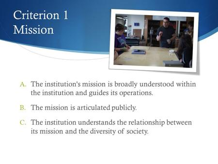 Criterion 1 Mission A. The institution's mission is broadly understood within the institution and guides its operations. B. The mission is articulated.