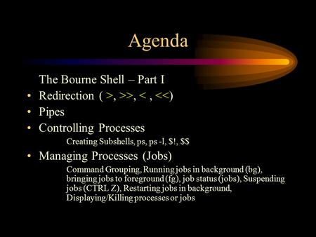 Agenda The Bourne Shell – Part I Redirection ( >, >>, <, <<) Pipes Controlling Processes Creating Subshells, ps, ps -l, $!, $$ Managing Processes (Jobs)