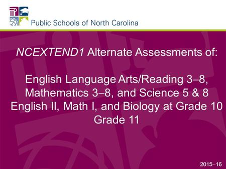 NCEXTEND1 Alternate Assessments of: English Language Arts/Reading 3  8, Mathematics 3  8, and Science 5 & 8 English II, Math I, and Biology at Grade.