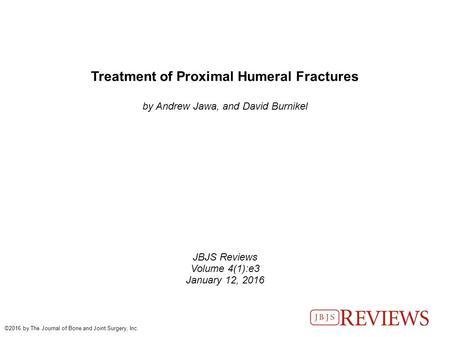 Treatment of Proximal Humeral Fractures by Andrew Jawa, and David Burnikel JBJS Reviews Volume 4(1):e3 January 12, 2016 ©2016 by The Journal of Bone and.