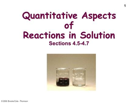 1 © 2006 Brooks/Cole - Thomson Quantitative Aspects of Reactions in Solution Sections 4.5-4.7.