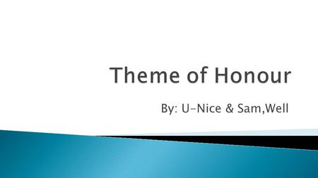 By: U-Nice & Sam,Well. ➔ Honour is a something that is mostly embodied by the male characters of the play. ◆Means a lot for the male characters to have.