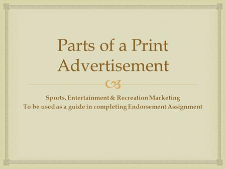  Parts of a Print Advertisement Sports, Entertainment & Recreation Marketing To be used as a guide in completing Endorsement Assignment.