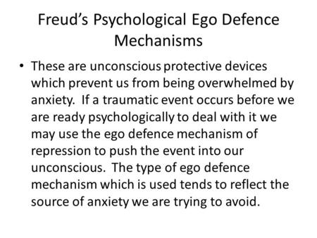 Freud's Psychological Ego Defence Mechanisms These are unconscious protective devices which prevent us from being overwhelmed by anxiety. If a traumatic.