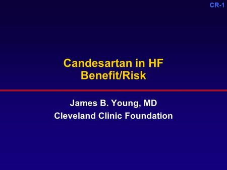 CR-1 Candesartan in HF Benefit/Risk James B. Young, MD Cleveland Clinic Foundation.