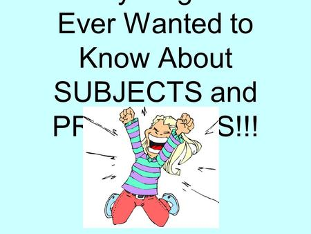 Everything You Ever Wanted to Know About SUBJECTS and PREDICATES!!!