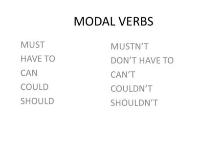MODAL VERBS MUST HAVE TO CAN COULD SHOULD MUSTN'T DON'T HAVE TO CAN'T COULDN'T SHOULDN'T.