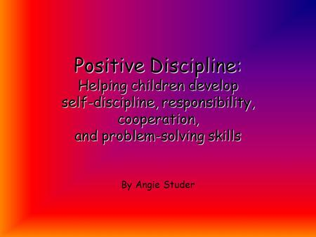 Positive Discipline: Helping children develop self-discipline, responsibility, cooperation, and problem-solving skills By Angie Studer.