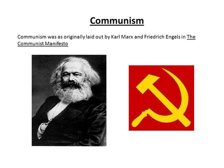 Communism Communism was as originally laid out by Karl Marx and Friedrich Engels in The Communist Manifesto.
