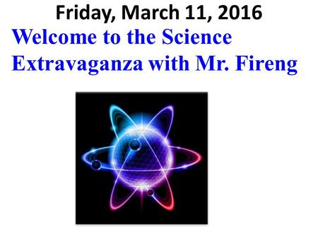 Friday, March 11, 2016 Welcome to the Science Extravaganza with Mr. Fireng.