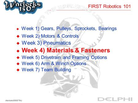 Warlocks 8/5/05 TMU FIRST Robotics 101 u Week 1) Gears, Pulleys, Sprockets, Bearings u Week 2) Motors & Controls u Week 3) Pneumatics u Week 4) Materials.