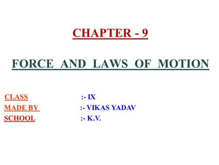 CHAPTER - 9 FORCE AND LAWS OF MOTION CLASS :- IX MADE BY :- VIKAS YADAV SCHOOL :- K.V.