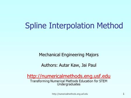 1 Spline Interpolation Method Mechanical Engineering Majors Authors: Autar Kaw, Jai Paul