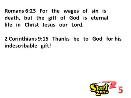 Romans 6:23 For the wages of sin is death, but the gift of God is eternal life in Christ Jesus our Lord. 2 Corinthians 9:15 Thanks be to God for his indescribable.