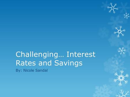 Challenging… Interest Rates and Savings By: Nicole Sandal.