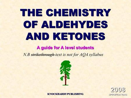 THE CHEMISTRY OF ALDEHYDES AND KETONES A guide for A level students KNOCKHARDY PUBLISHING 2008 SPECIFICATIONS N.B strikethrough text is not for AQA syllabus.