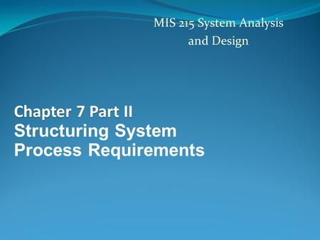 Chapter 7 Part II Structuring System Process Requirements MIS 215 System Analysis and Design.