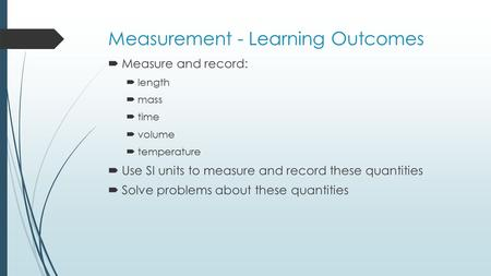 Measurement - Learning Outcomes  Measure and record:  length  mass  time  volume  temperature  Use SI units to measure and record these quantities.