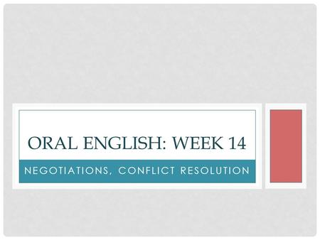 NEGOTIATIONS, CONFLICT RESOLUTION ORAL ENGLISH: WEEK 14.