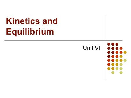 Kinetics and Equilibrium Unit VI. I Kinetics A. Kinetics is the study of the rates of reactions and reaction mechanisms  Rate  Speed of a reaction 