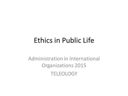 Ethics in Public Life Administration in International Organizations 2015 TELEOLOGY.