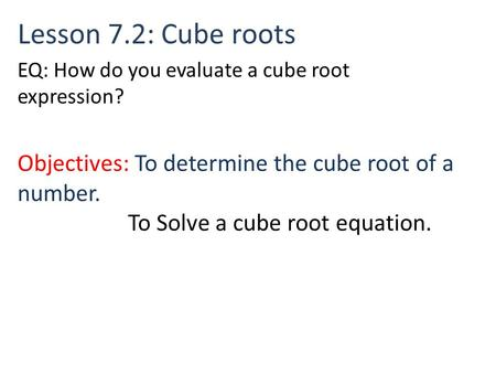 Lesson 7.2: Cube roots Objectives: To determine the cube root of a number. To Solve a cube root equation. EQ: How do you evaluate a cube root expression?