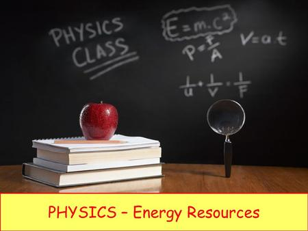 PHYSICS – Energy Resources. LEARNING OBJECTIVES 1.7.2 Energy resources Core Describe how electricity or other useful forms of energy may be obtained from:
