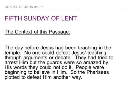 GOSPEL OF JOHN 8:1-11 FIFTH SUNDAY OF LENT The Context of this Passage: The day before Jesus had been teaching in the temple. No one could defeat Jesus'