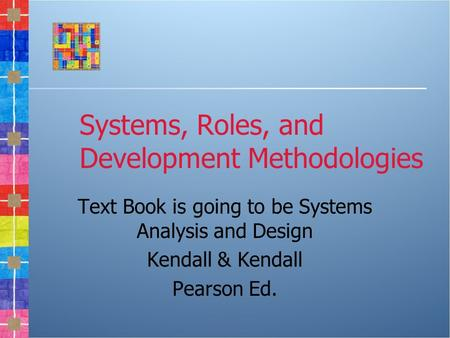 Systems, Roles, and Development Methodologies Text Book is going to be Systems Analysis and Design Kendall & Kendall Pearson Ed.