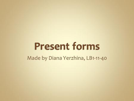 Made by Diana Yerzhina, LB1-11-40. Simple (fact) Perfect Progressive (result of process) Progressive (process) Perfect (result)