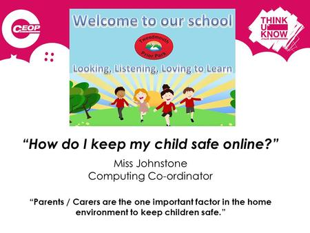 """How do I keep my child safe online?"" Miss Johnstone Computing Co-ordinator ""Parents / Carers are the one important factor in the home environment to keep."
