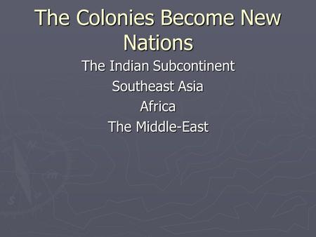 The Colonies Become New Nations The Indian Subcontinent Southeast Asia Africa The Middle-East.