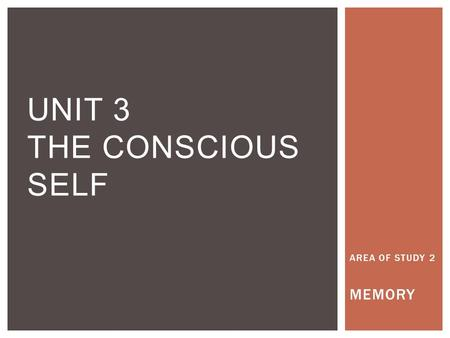 AREA OF STUDY 2 MEMORY UNIT 3 THE CONSCIOUS SELF.