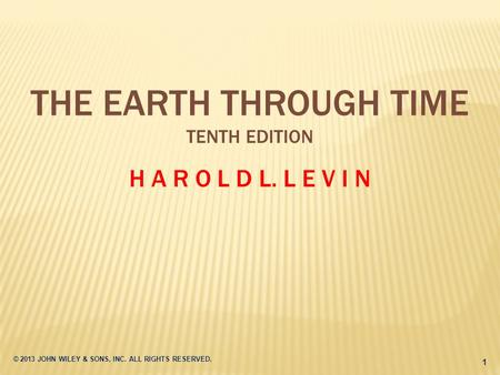 © 2013 JOHN WILEY & SONS, INC. ALL RIGHTS RESERVED. 1 THE EARTH THROUGH TIME TENTH EDITION H A R O L D L. L E V I N.
