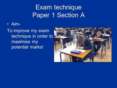 Exam technique Paper 1 Section A Aim- To improve my exam technique in order to maximise my potential marks!