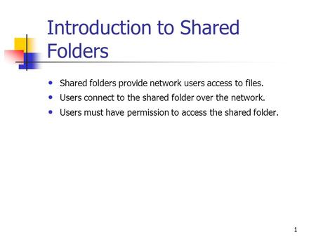 1 Introduction to Shared Folders Shared folders provide network users access to files. Users connect to the shared folder over the network. Users must.