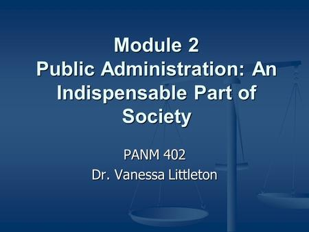 Module 2 Public Administration: An Indispensable Part of Society PANM 402 Dr. Vanessa Littleton.