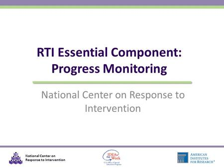 National Center on Response to Intervention RTI Essential Component: Progress Monitoring National Center on Response to Intervention.