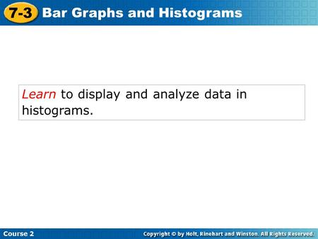 Learn to display and analyze data in histograms. Course 2 7-3 Bar Graphs and Histograms.