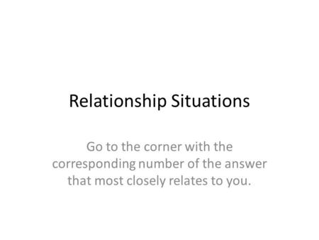 Relationship Situations Go to the corner with the corresponding number of the answer that most closely relates to you.